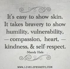 It's easy to show skin. It takes bravery to show humility, vulnerability, compassion, heart, kindness and self-respect. Words Quotes, Me Quotes, Motivational Quotes, Inspirational Quotes, Positive Quotes, Random Quotes, Friend Quotes, Uplifting Quotes, Positive Affirmations