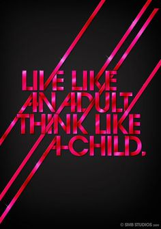 live like an adult, think like a child