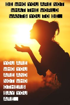 Be who you are and not what the world wants you to be. You are who you are not who others say you are