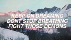 keep on dreaming, don't stop breathing, fight those demons (afraid)