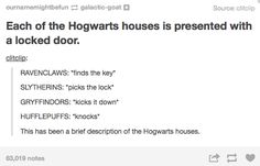 "I read this and I couldn't agree more with the comment.  Ravenclaws would definitely knock, and the Hufflepuffs would do the finding.  :)  ""No, no, no. The Hufflepuffs would have found the key, while the Ravenclaws would have knocked. Honestly, everyone knows Hufflepuffs are particularly good finders."""