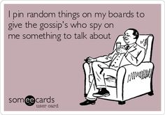 I pin random things on my boards to give the gossip's who spy on me something to talk about.