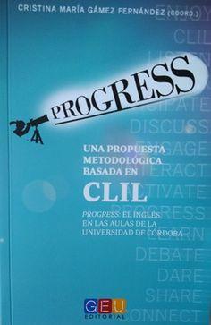"""Una propuesta metodológica basada en CLIL : """"Progress"""", el inglés en las aulas de la Universidad de Córdoba / Cristina María Gámez Fernández (coord.) Publicación [Granada] : GEU, D.L. 2016"""