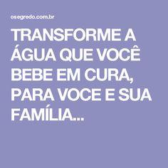 TRANSFORME A ÁGUA QUE VOCÊ BEBE EM CURA, PARA VOCE E SUA FAMÍLIA...