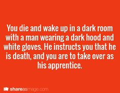 Prompt -- you die and wake up in a dark room with a man wearing a dark hood and white gloves. he instructs you that he is death and you are to take over as his apprentice