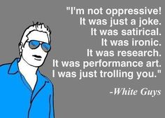 """""""I'm not oppressive! It was just a joke. It was satirical. It was ironic. It was research. It was performance art. I was just trolling you.""""  ~ White Guys  [follow this link to find a short video and analysis of so-called """"reverse racism"""": http://www.thesociologicalcinema.com/1/post/2013/12/aamer-rahman-contemplates-reverse-racism.html]"""