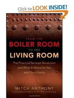 From the Boiler Room to the Living Room: The Financial Services Revolution and What it Means to You and Your Clients by Mitch Anthony. Save 24 Off!. $37.87. Publication: August 25, 2008. Author: Mitch Anthony. Publisher: Wiley; 1 edition (August 25, 2008). 240 pages