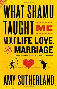 What Shamu Taught Me About Life, Love, and Marriage: Lessons for People from Animals and Their Trainers by Amy Sutherland.
