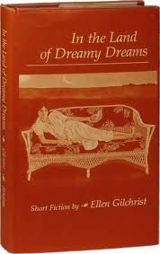In the Land of Dreamy Dreams (1981), stories by Ellen Gilchrist • A volume still widely loathed in certain sectors of the city for its author's daring to call up the spirits of particularly painful true stories and tendencies