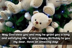 May God bless you and may he grant you a long and satisfying life. A very Happy Bjirthday to you my dear. Have an amazing day!