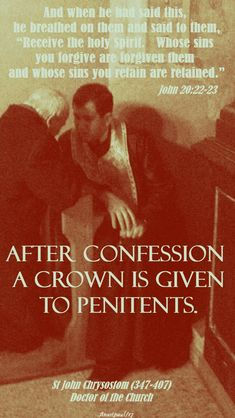 """One Minute Reflection – 25 October  And when he had said this, he breathed on them and said to them, """"Receive the holy Spirit.   Whose sins you forgive are forgiven them and whose sins you retain are retained.""""…John 20:22-23  REFLECTION – """"After confession a crown is given to penitents.""""… St John Chrysostom (347-407) Doctor of the Church#mypic"""