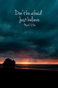 "Mark 5:36- Overhearing what they said, Jesus told him, ""Don't be afraid; just believe."""