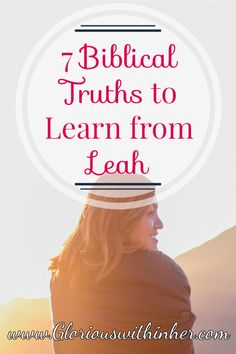 Christian blog post on 7 truths we can learn from Leah, Jacob's wife, that will encourage you in your faith!