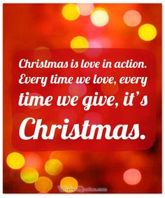 Christmas Quote about love: Christmas is love in action. Every time we love, every time we give, it's Christmas.