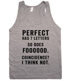 perfect has 7 letters so does foooood. coincidence? i think not – Shirtoopia