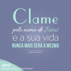 """""""Clame pelo nome de Jesus e a sua vida nunca mais será a mesma!"""""""