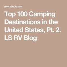 Top 100 Camping Destinations in the United States, Pt. 2. LS RV Blog