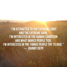"""I'm attracted to the extreme light and the extreme dark. I'm interested in the human condition and what makes people tick. I'm interested in the things people try to hide."" - Johnny Depp"