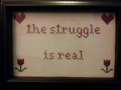 Check out this item in my Etsy shop https://www.etsy.com/listing/229505476/the-struggle-is-real-cross-stitch-framed