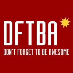 DFTBA * Don't forget to be awesome.