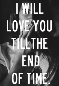 I will love you till the end of time.