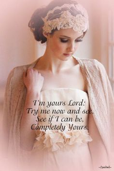 I'm yours Lord:  Try me now and see,  See if I can be,  Completely Yours.