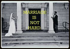I must be a slow learner, because eight years have passed and I am just awakening to this truth: Marriage is not hard.
