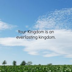 Your kingdom is an everlasting kingdom, and your dominion endures through all generations. The LORD is trustworthy in all he promises and faithful in all he does. Psalm 134:13 http://www.familychristian.com/bibles.html