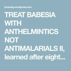 TREAT BABESIA WITH ANTHELMINTICS NOT ANTIMALARIALS II, learned after eight years! – LYMEVLOG.COM