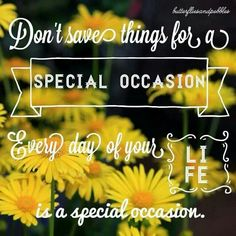 """Don't save things for a """"SPECIAL OCCASION,"""" Every day of your Life is a special occasion."""