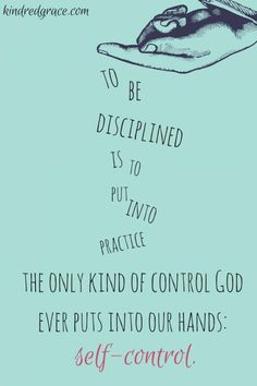 """To be disciplined is to put into practice the only kind of control God ever puts in our hands: self-control."" - Everly Pleasant // via http://kindredgrace.com"