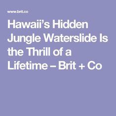 Hawaii's Hidden Jungle Waterslide Is the Thrill of a Lifetime – Brit + Co