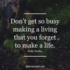 """Don't get so busy making a living that you forget to make a life."" -Dolly Parton"