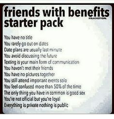 Friends With Benefits, Memes, and : friends with benefits starter pack You have no title You rarely go out on dates Date plans are usually last minute You avoid discussing the future Texting is your main form of communication You haven't met their friends Sexy Love Quotes, Flirty Quotes, Badass Quotes, Freaky Quotes, Naughty Quotes, Sarcastic Quotes, Kinky Quotes, Sex Quotes, True Quotes