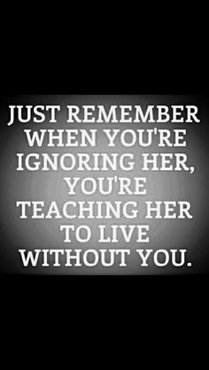 Just Remember When You Ignore Her You Are Teaching Her To Live Without You love love quotes quotes quote love quote relationship quotes sad love quotes Now Quotes, Life Quotes Love, Time Quotes, Great Quotes, Quotes To Live By, Funny Quotes, Inspirational Quotes, Worth Quotes, Super Quotes