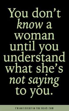 No conoces a una mujer hasta que entiendas lo que ella no te está diciendo...¡ Qué enigma; digno de la Esfinge !