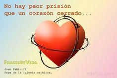 No hay peor prisión que un corazón cerrado. Juan Pablo II
