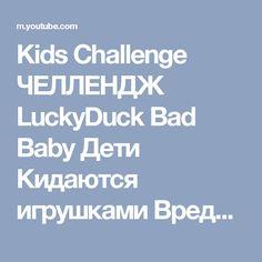 Kids Challenge ЧЕЛЛЕНДЖ LuckyDuck Bad Baby Дети Кидаются игрушками Вредные детки! Для Детей For Kids - YouTube
