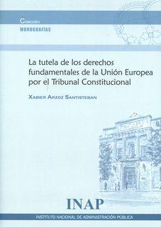 La tutela de los derechos fundamentales de la Unión Europea por el Tribunal Constitucional / Xabier Arzoz Santisteban.   Instituto Nacional de Admistración Pública, 2015