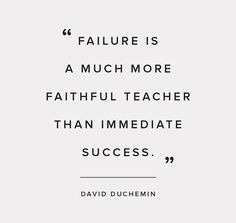Failure is a much more faithful teacher than immediate success.