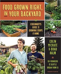 c8074543 Food Grown Right, in Your Backyard by Colin McCrate & Brad Halm of the Seattle  Urban Farm Company