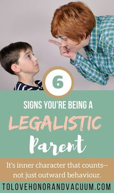 Legalistic Parent: 6 signs you're being too strict and not focusing on character issues.