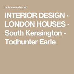 INTERIOR DESIGN ∙ LONDON HOUSES ∙ South Kensington - Todhunter Earle