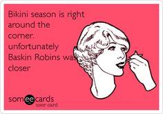 Bikini season is right around the corner. unfortunately Baskin Robins was closer.