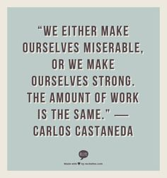 perspective Either we Make ourselves strong or we make ourselves miserable  the amount of work is the same