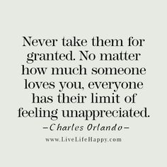 """""""Never take them for granted. No matter how much someone loves you, everyone has their limit of feeling unappreciated."""" - Charles Orlando livelifehappy.com"""
