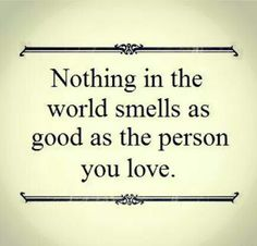Nothing in the world smells as good as the person you love. #WordsOfWisdom #Wisdom #Words