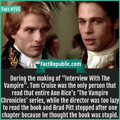 "During the making of ""Interview With The Vampire"". Tom Cruise was the only person that read that entire Ann Rice's 'The Vampire Chronicles' series, while the director was too lazy to read the book and Brad Pitt stopped after one chapter because he thought the book was stupid."