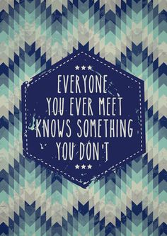 Everyone you ever meet knows something you dont