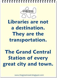 Libraries are not a destination. They are the transportation. The Grand Central Station of every great city and town. Library Humor, Library Posters, Library Quotes, I Love Books, Good Books, Books To Read, My Books, Reading Library, Library Books
